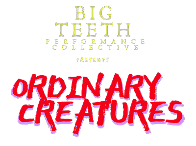 Big Teeth Performance Collective Presents: Ordinary Creatures